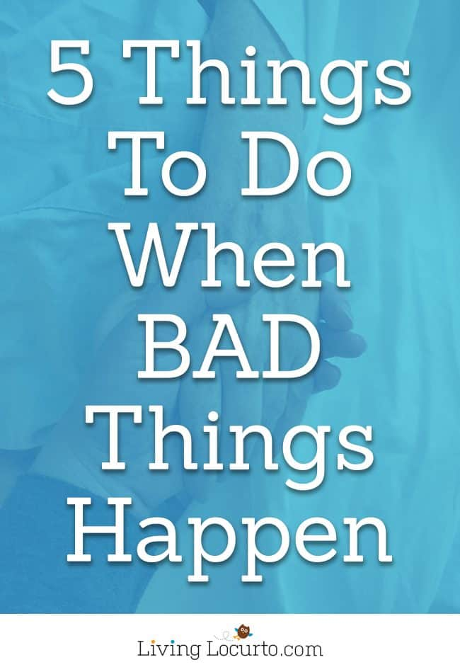 5 Things to Do When Bad Things Happen to You. Life lessons for how to cope during a bad time of life. Coping Tips for what to do when you are taking care of a sick loved one, feel alone, sad or scared. LivingLocurto.com